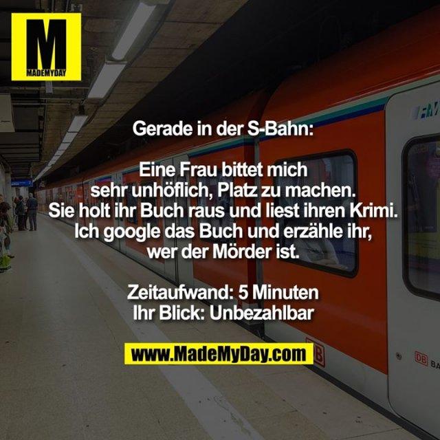 Gerade in der S-Bahn:<br /> <br /> Eine Frau bittet mich sehr unhöflich, Platz zu machen.<br /> Sie holt ihr Buch raus und liest ihren Krimi.<br /> Ich google das Buch und erzähle ihr, wer der Mörder ist.<br /> <br /> Zeitaufwand: 5 Minuten<br /> Ihr Blick: Unbezahlbar