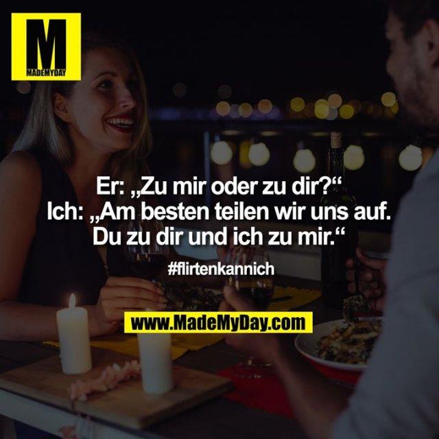 """Er: """"Zu mir oder zu dir?""""<br /> Ich: """"Am besten teilen wir uns auf. Du zu dir und ich zu mir.""""<br /> #flirtenkannich"""