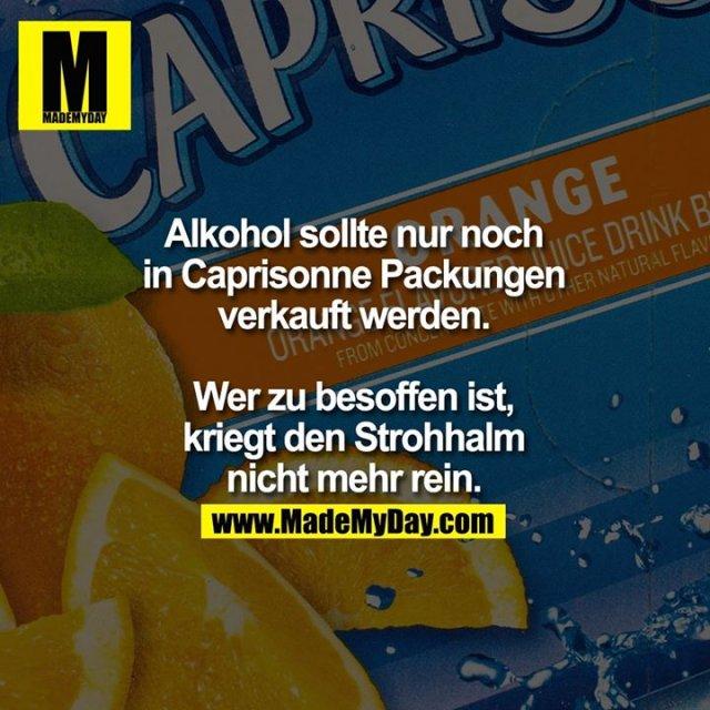 Alkohol sollte nur noch in Caprisonne Packungen verkauft werden. Wer zu besoffen ist, kriegt den Strohhalm nicht mehr rein.
