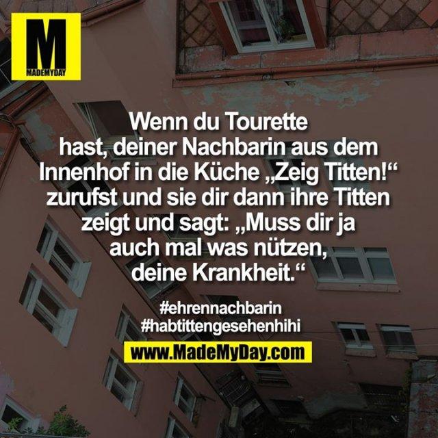 """Wenn du Tourette<br /> hast, deiner Nachbarin aus dem<br /> Innenhof in die Küche """"Zeig Titten!""""<br /> zurufst und sie dir dann ihre Titten<br /> zeigt und sagt: """"Muss dir ja<br /> auch mal was nützen,<br /> deine Krankheit.""""<br /> #ehrennachbarin<br /> #habtittengesehenhihi"""