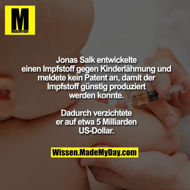 Jonas Salk entwickelte<br /> einen Impfstoff gegen Kinderlähmung und<br /> meldete kein Patent an, damit der<br /> Impfstoff günstig produziert<br /> werden konnte.<br /> <br /> Dadurch verzichtete<br /> er auf etwa 5 Milliarden<br /> US-Dollar.