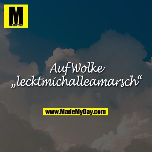 """Auf Wolke<br /> """"lecktmichalleamarsch"""""""
