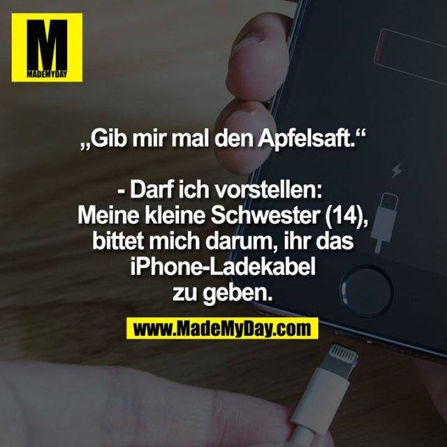 """""""Gib mir mal den Apfelsaft.""""<br /> <br /> - Darf ich vorstellen: <br /> Meine kleine Schwester (14),<br /> bittet mich darum, ihr das<br /> iPhone-Ladekabel<br /> zu geben."""