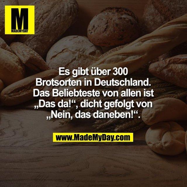 """Es gibt über 300<br /> Brotsorten in Deutschland.<br /> Das Beliebteste von allen ist<br /> """"Das da!"""", dicht gefolgt von<br /> """"Nein, das daneben!""""."""