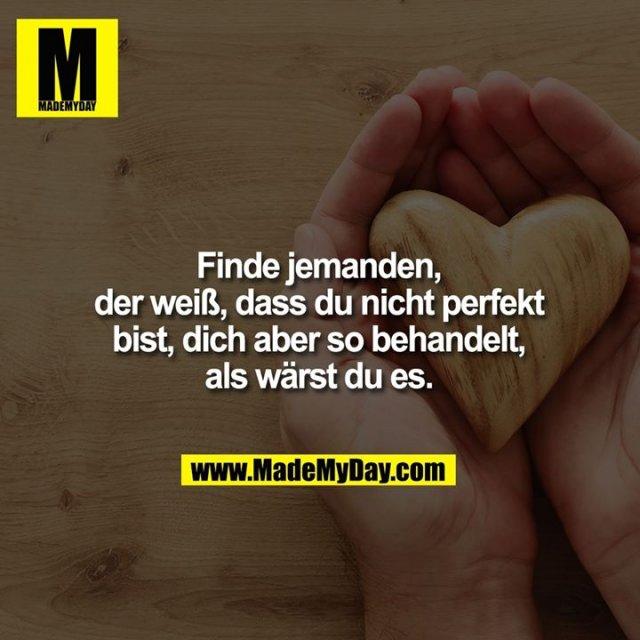Finde jemanden,<br /> der weiß, dass du nicht perfekt<br /> bist, dich aber so behandelt,<br /> als wärst du es.