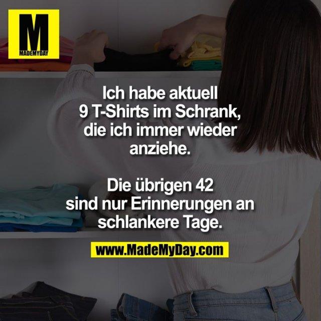Ich habe aktuell<br /> 9 T-Shirts im Schrank,<br /> die ich immer wieder<br /> anziehe.<br /> <br /> Die übrigen 42<br /> sind nur Erinnerungen an<br /> schlankere Tage.
