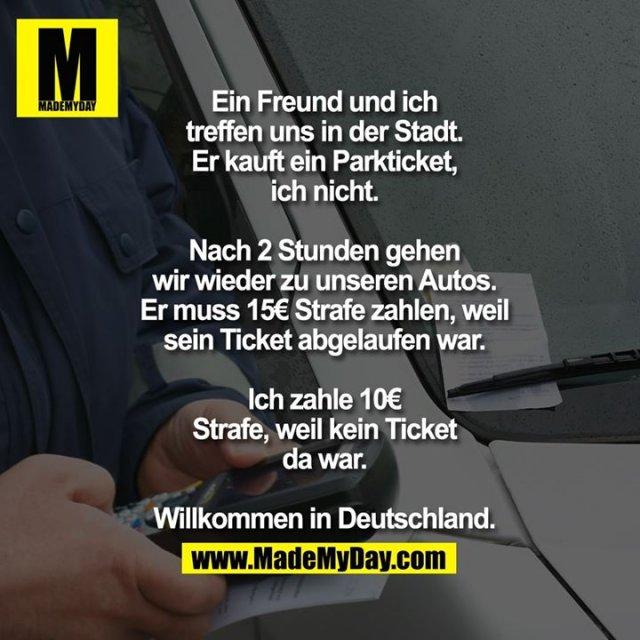 Ein Freund und ich treffen uns in der Stadt.<br /> Er kauft ein Parkticket, ich nicht.<br /> <br /> Nach 2 Stunden gehen wir wieder zu unseren Autos.<br /> Er muss 15€ Strafe zahlen, weil sein Ticket abgelaufen war.<br /> Ich zahle 10€ Strafe, weil kein Ticket da war.<br /> <br /> Willkommen in Deutschland.