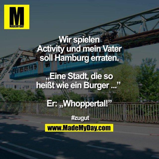 """Wir spielen Activity und mein Vater soll Hamburg erraten.<br /> """"Eine Stadt, die so heißt wie ein Burger ..."""" <br /> <br /> Er:""""Whoppertal!""""<br /> <br /> #zugut"""