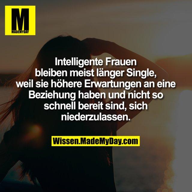 Intelligente Frauen bleiben meist <br /> länger Single, weil sie höhere <br /> Erwartungen an eine Beziehung <br /> haben und nicht so schnell <br /> bereit sind, sich niederzulassen.