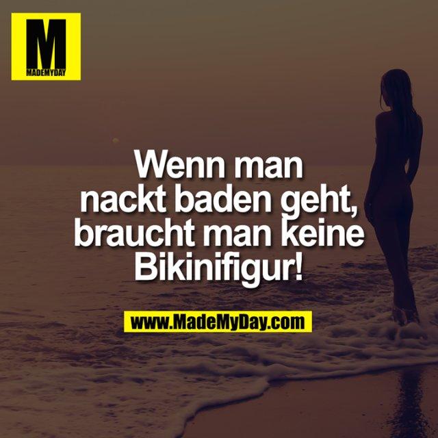Wenn man nackt baden geht, braucht man keine Bikinifigur!