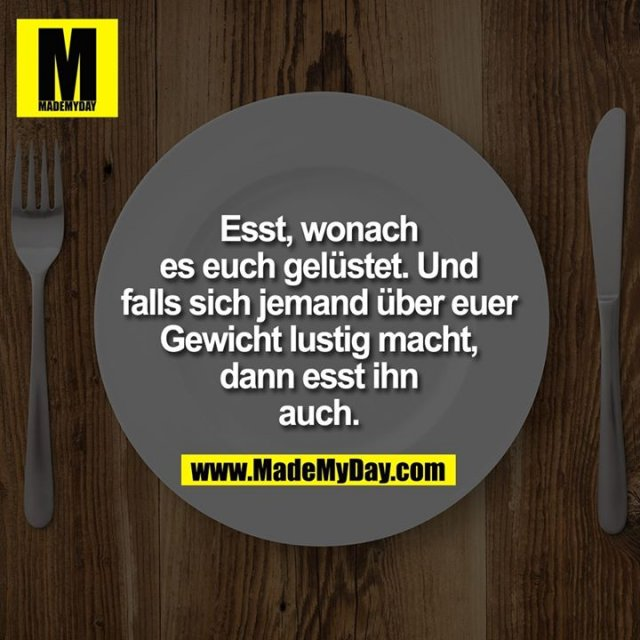 Esst, wonach es euch gelüstet. Und falls sich jemand über euer Gewicht lustig macht, dann esst ihn auch.