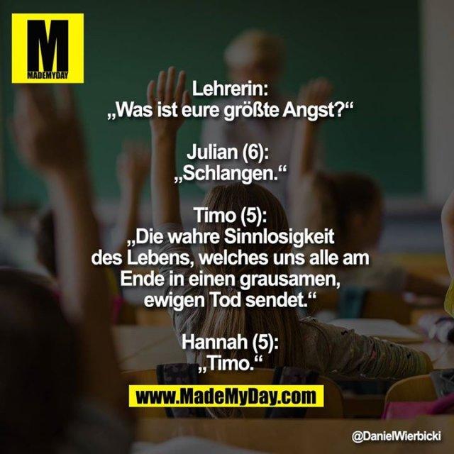 """Lehrerin:<br /> """"Was ist eure größte Angst?""""<br /> <br /> Julian (6): <br /> """"Schlangen.""""<br /> <br /> Timo (5):<br /> """"Die wahre Sinnlosigkeit<br /> des Lebens, welches uns alle am<br /> Ende in einen grausamen,<br /> ewigen Tod sendet.""""<br /> <br /> Hannah (5):<br /> """"Timo."""""""