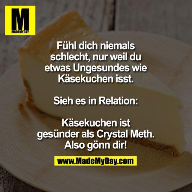 Fühl dich niemals<br /> schlecht, nur weil du<br /> etwas Ungesundes wie<br /> Käsekuchen isst.<br /> <br /> Sieh es in Relation:<br /> <br /> Käsekuchen ist<br /> gesünder als Crystal Meth.<br /> Also gönn dir!