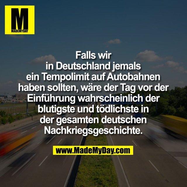 Falls wir<br /> in Deutschland jemals<br /> ein Tempolimit auf Autobahnen<br /> haben sollten, wäre der Tag vor der<br /> Einführung wahrscheinlich der<br /> blutigste und tödlichste in<br /> der gesamten deutschen<br /> Nachkriegsgeschichte.