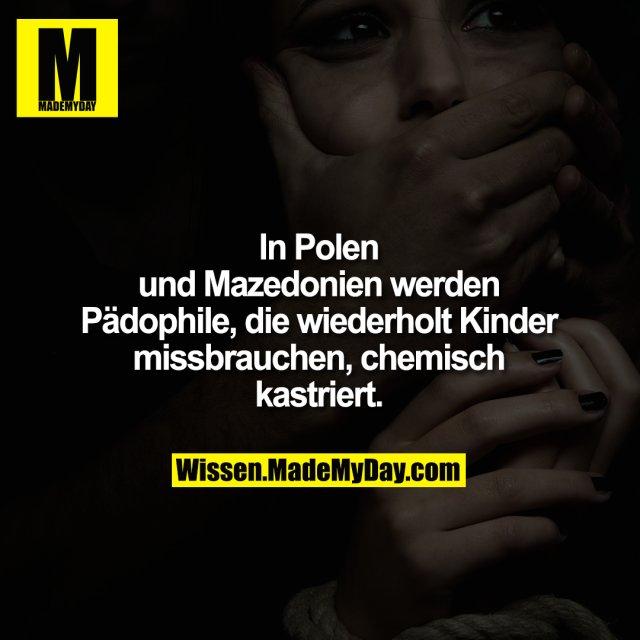 In Polen<br /> und Mazedonien werden<br /> Pädophile, die wiederholt Kinder<br /> missbrauchen, chemisch<br /> kastriert.