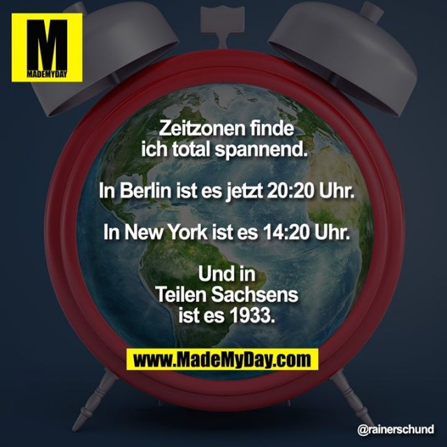 Zeitzonen finde ich total spannend. <br /> <br /> In Berlin ist es jetzt 20:20 Uhr.<br /> <br /> In New York ist es 14:20 Uhr.<br /> <br /> Und in Teilen Sachsens ist es 1933.