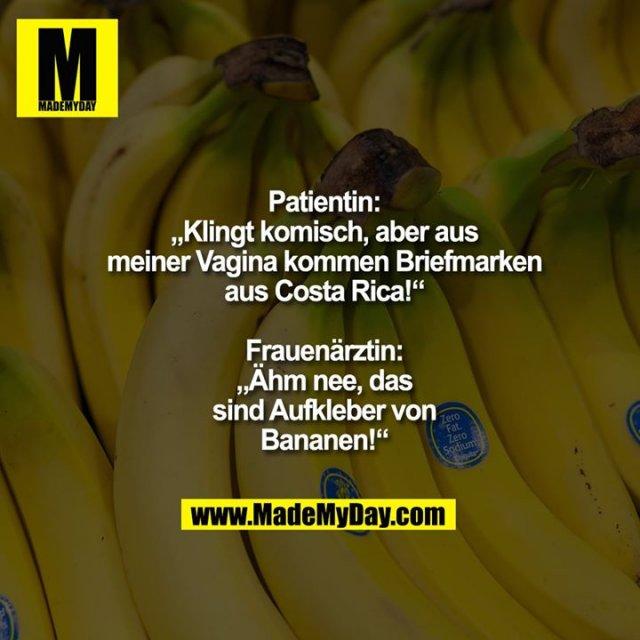 """Patientin: """"Klingt komisch,<br /> aber aus meiner Vagina<br /> kommen Briefmarken<br /> aus Costa Rica!""""<br /> Frauenärztin: """"Ähm nee,<br /> das sind Aufkleber von<br /> Bananen!"""""""