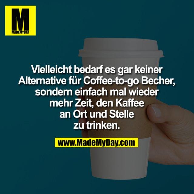 Vielleicht bedarf es gar keiner<br /> Alternative für Coffee-to-go Becher,<br /> sondern einfach mal wieder mehr Zeit,<br /> den Kaffee an Ort und Stelle zu trinken.