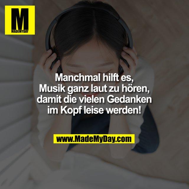 Manchmal hilft es,<br /> Musik ganz laut<br /> zu hören, damit die<br /> vielen Gedanken im<br /> Kopf leise werden!