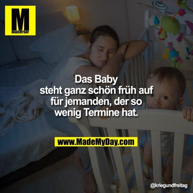 Das Baby steht ganz<br /> schön früh auf für<br /> jemanden, der so<br /> wenig Termine hat.