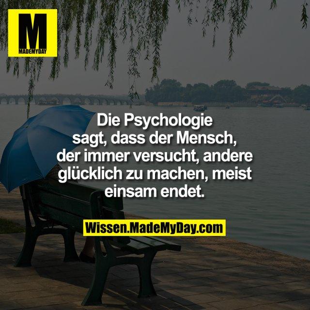 Die Psychologie sagt, dass der Mensch, der immer versucht, andere glücklich zu machen, meist einsam endet.
