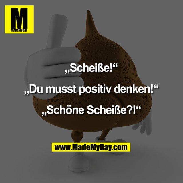 """""""Scheiße!""""<br /> <br /> """"Du musst positiv denken!""""<br /> <br /> """"Schöne Scheiße?!"""""""
