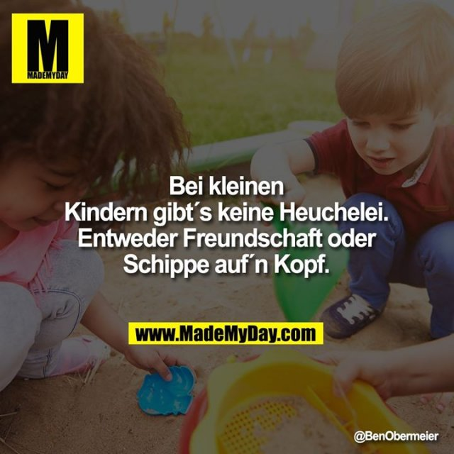 Bei kleinen<br /> Kindern gibt´s keine Heuchelei.<br /> Entweder Freundschaft oder<br /> Schippe auf´n Kopf.