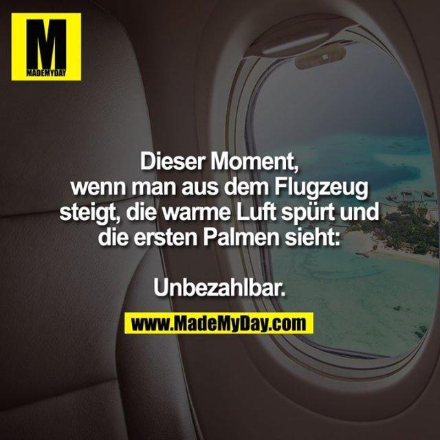 Dieser Moment,<br /> wenn man aus dem Flugzeug<br /> steigt, die warme Luft spürt und<br /> die ersten Palmen sieht:<br /> <br /> Unbezahlbar.