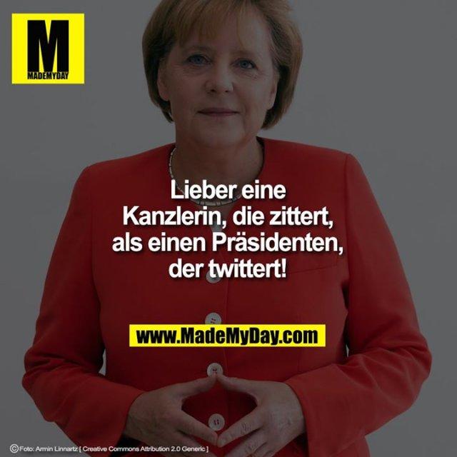 Lieber eine<br /> Kanzlerin, die zittert,<br /> als einen Präsidenten,<br /> der twittert!
