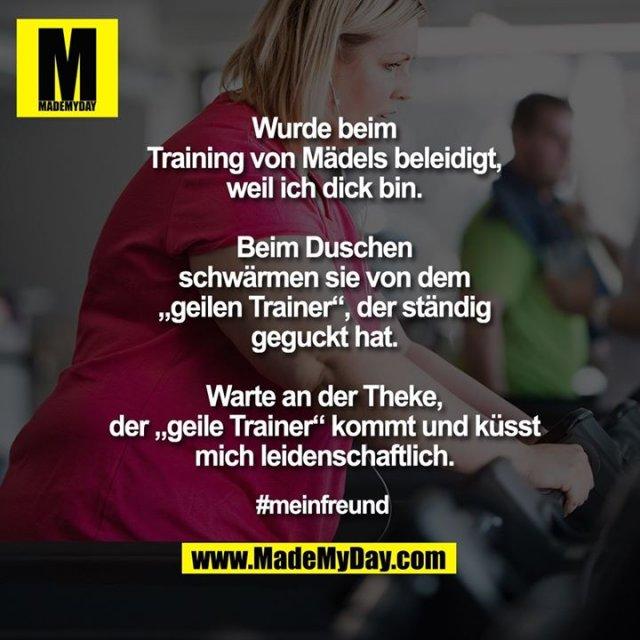 """Wurde beim<br /> Training von Mädels beleidigt,<br /> weil ich dick bin.<br /> <br /> Beim Duschen<br /> schwärmen sie von dem<br /> """"geilen Trainer"""", der ständig<br /> geguckt hat.<br /> <br /> Warte an der Theke,<br /> der """"geile Trainer"""" kommt und küsst<br /> mich leidenschaftlich.<br /> <br /> #meinfreund"""