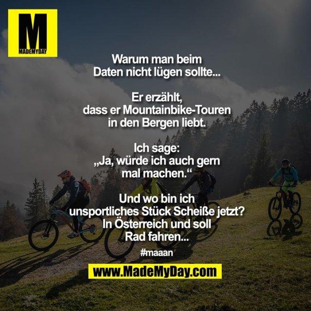 """Warum man beim Daten nicht lügen sollte...<br /> <br /> Er erzählt, dass er Mountainbike-Touren in den Bergen liebt.<br /> Ich sage: """"Ja, würde ich auch gern mal machen.""""<br /> Und wo bin ich unsportliches Stück Scheiße jetzt?<br /> In Österreich und soll Rad fahren...<br /> <br /> #maaan"""