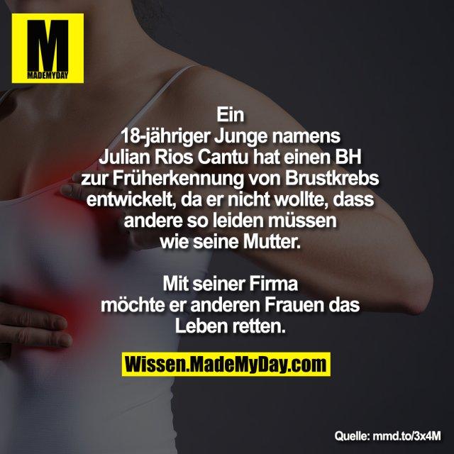 Ein 18-jähriger Junge namens<br /> Julian Rios Cantu hat einen BH zur<br /> Früherkennung von Brustkrebs<br /> entwickelt, da er nicht wollte, dass<br /> andere so leiden müssen wie seine<br /> Mutter. Mit seiner Firma möchte er<br /> anderen Frauen das Leben retten.