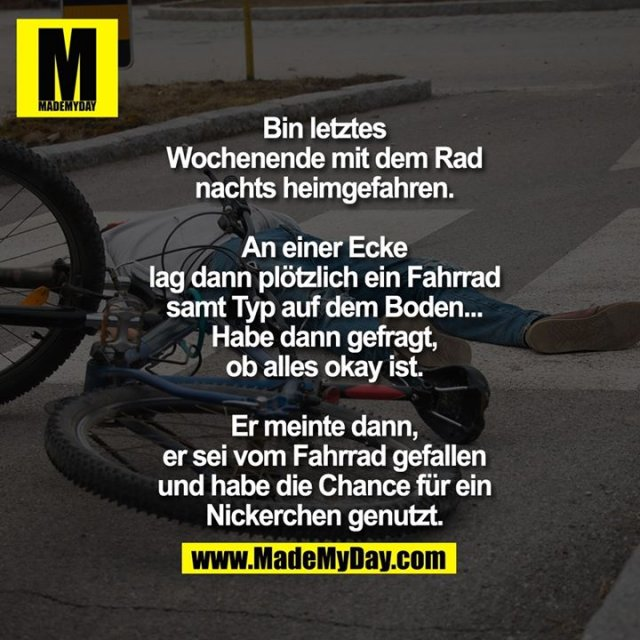 Bin letztes<br /> Wochenende mit dem Rad<br /> nachts heimgefahren.<br /> <br /> An einer Ecke<br /> lag dann plötzlich ein Fahrrad<br /> samt Typ auf dem Boden...<br /> Habe dann gefragt,<br /> ob alles okay ist.<br /> <br /> Er meinte dann,<br /> er sei vom Fahrrad gefallen<br /> und habe die Chance für ein<br /> Nickerchen genutzt.