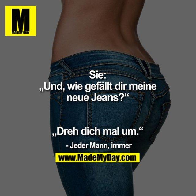 """Sie: """"Und, wie gefällt dir<br /> meine neue Jeans?""""<br /> """"Dreh dich mal um.""""<br /> - Jeder Mann, immer."""