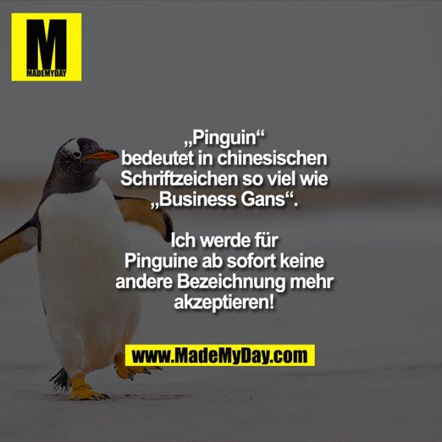 """""""Pinguin""""<br /> bedeutet in chinesischen<br /> Schriftzeichen so viel wie<br /> """"Business Gans"""".<br /> <br /> Ich werde für<br /> Pinguine ab sofort keine<br /> andere Bezeichnung mehr<br /> akzeptieren!"""