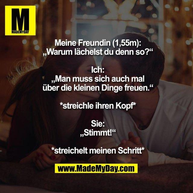 """Meine Freundin (1,55m):<br /> """"Warum lächelst du denn so?""""<br /> <br /> Ich:<br /> """"Man muss sich auch mal<br /> über die kleinen Dinge freuen.""""<br /> <br /> *streichle ihren Kopf*<br /> <br /> Sie:<br /> """"Stimmt!""""<br /> <br /> *streichelt meinen Schritt*"""