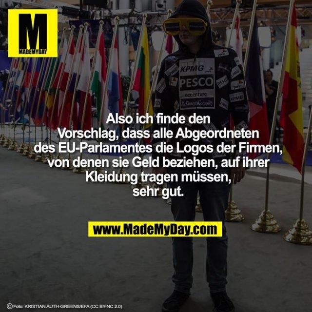 Also ich finde den Vorschlag, dass alle Abgeordneten des EU-Parlamentes die Logos der Firmen, von denen sie Geld beziehen, auf ihrer Kleidung tragen müssen, sehr gut.