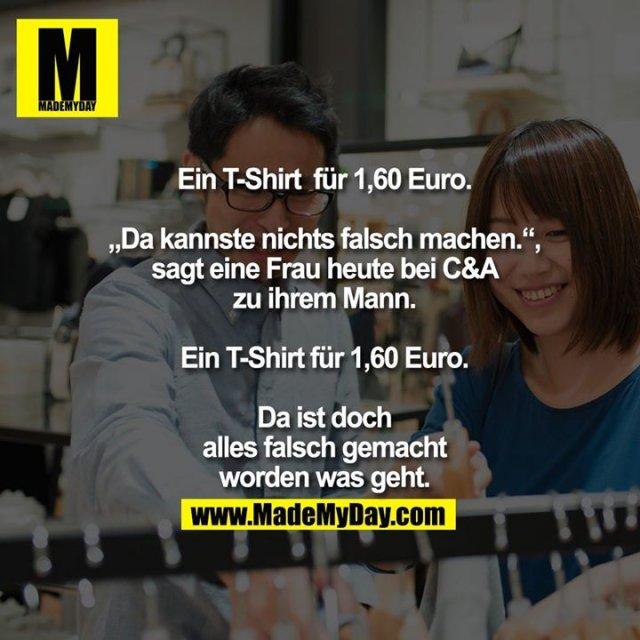 """Ein T-Shirt  für 1,60 Euro.<br /> <br /> """"Da kannste nichts falsch machen."""",<br /> sagt eine Frau heute bei C&A<br /> zu ihrem Mann.<br /> <br /> Ein T-Shirt für 1,60 Euro.<br /> <br /> Da ist doch<br /> alles falsch gemacht<br /> worden was geht."""