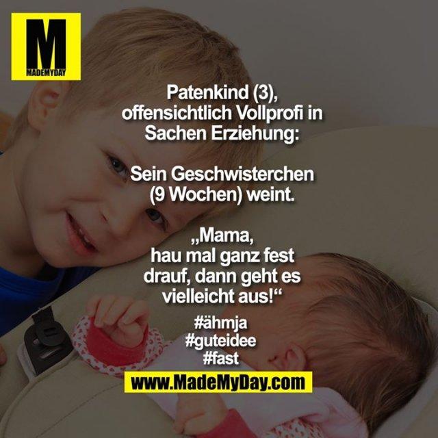 """Patenkind (3), offensichtlich Vollprofi in Sachen Erziehung: Sein Geschwisterchen (9 Wochen) weint. """"Mama, hau mal ganz fest drauf, dann geht es vielleicht aus!"""" <br /> <br /> #ähmja<br /> #guteidee<br /> #fast"""