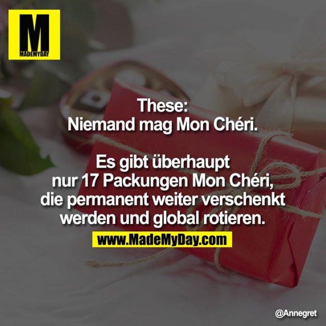 These:<br /> Niemand mag Mon Chéri. Es<br /> gibt überhaupt nur 17<br /> Packungen Mon Chéri, die<br /> permanent weiter verschenkt<br /> werden und global rotieren.