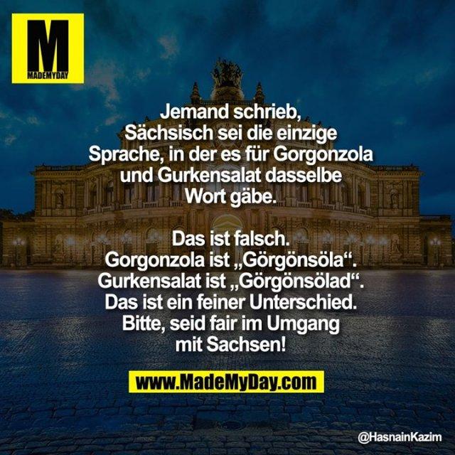 Jemand schrieb, sächsisch sei die einzige<br /> Sprache, in der es für Gorgonzola und<br /> Gurkensalat dasselbe Wort gäbe.<br /> <br /> Das ist falsch.<br /> Gorgonzola ist Görgönsöla.<br /> Gurkensalat ist Görgönsölad. Das ist<br /> ein feiner Unterschied. Bitte, seid fair im<br /> Umgang mit Sachsen!