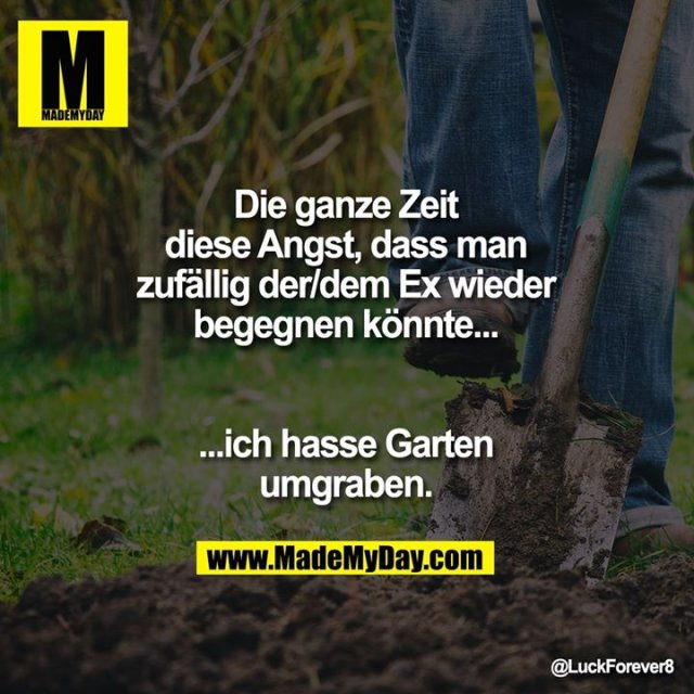 Die ganze Zeit<br /> diese Angst, dass man<br /> zufällig der/dem Ex wieder<br /> begegnen könnte...<br /> ...ich hasse Garten<br /> umgraben.