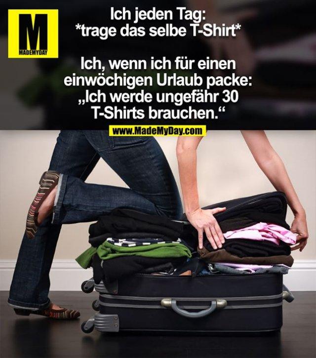 """Ich jeden Tag:<br /> *trage das selbe T-Shirt*<br /> Ich, wenn ich für einen einwöchigen Urlaub packe:<br /> """"Ich werde ungefähr 30 T-Shirts brauchen."""""""