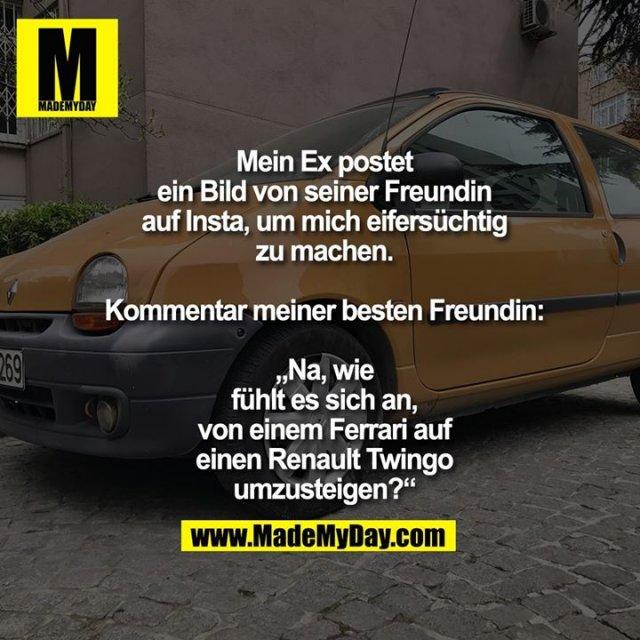 """Mein Ex postet<br /> ein Bild von seiner Freundin<br /> auf Insta, um mich eifersüchtig<br /> zu machen.<br /> <br /> Kommentar meiner besten Freundin:<br /> <br /> """"Na, wie<br /> fühlt es sich an,<br /> von einem Ferrari auf<br /> einen Renault Twingo<br /> umzusteigen?"""""""