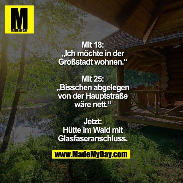 """Mit 18:<br /> """"Ich möchte in der<br /> Großstadt wohnen.""""<br /> <br /> Mit 25:<br /> """"Bisschen abgelegen<br /> von der Hauptstraße<br /> wäre nett.""""<br /> <br /> Jetzt:<br /> Hütte im Wald mit<br /> Glasfaseranschluss."""