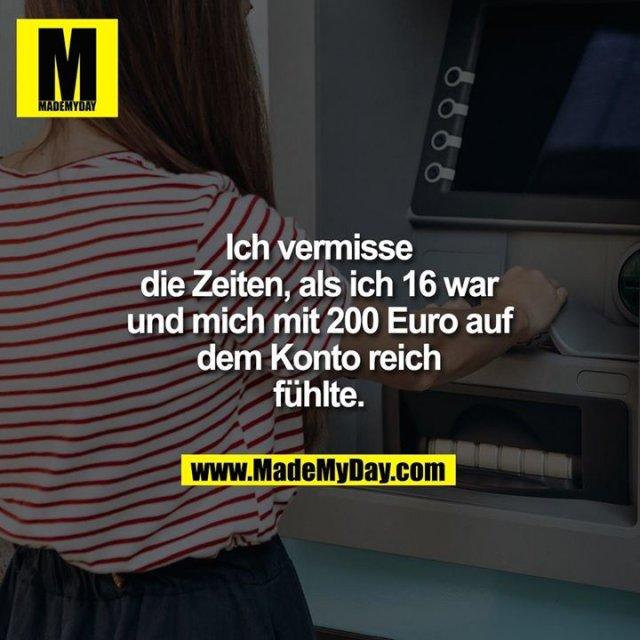 Ich vermisse die Zeiten als ich 16 war und mich reich fühlte mit 200 Euro auf dem Konto.