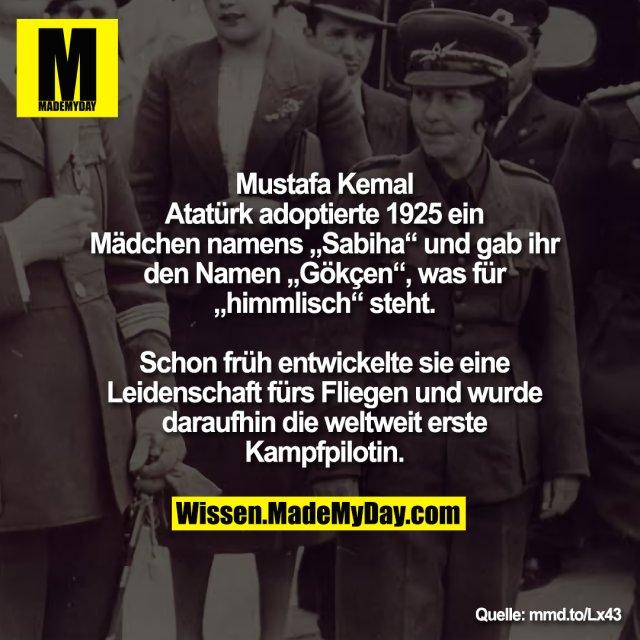 """Mustafa Kemal<br /> Atatürk adoptierte 1925 ein<br /> Mädchen namens """"Sabiha"""" und gab ihr<br /> den Namen """"Gökçen"""", was für<br /> """"himmlisch"""" steht.<br /> <br /> Schon früh entwickelte sie eine<br /> Leidenschaft fürs Fliegen und wurde<br /> daraufhin die weltweit erste<br /> Kampfpilotin."""