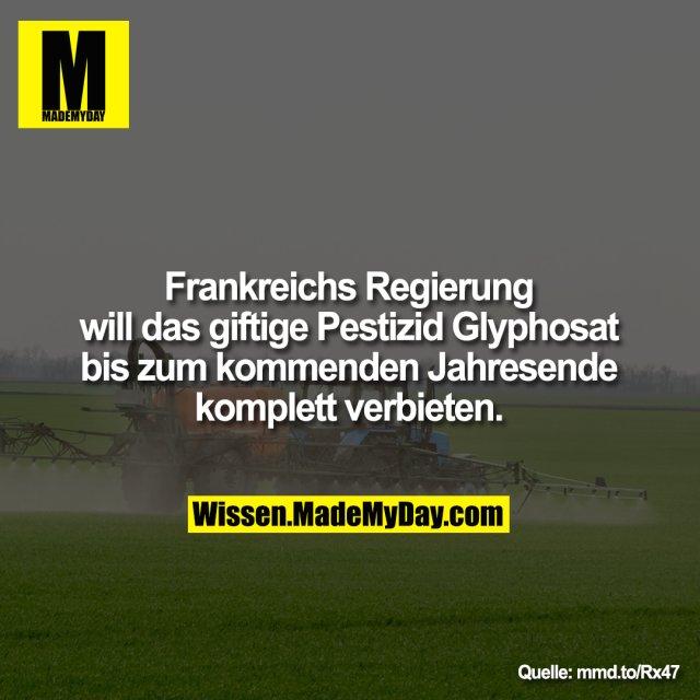 Frankreichs Regierung will das giftige Pestizid Glyphosat bis zum Jahresende komplett verbieten.