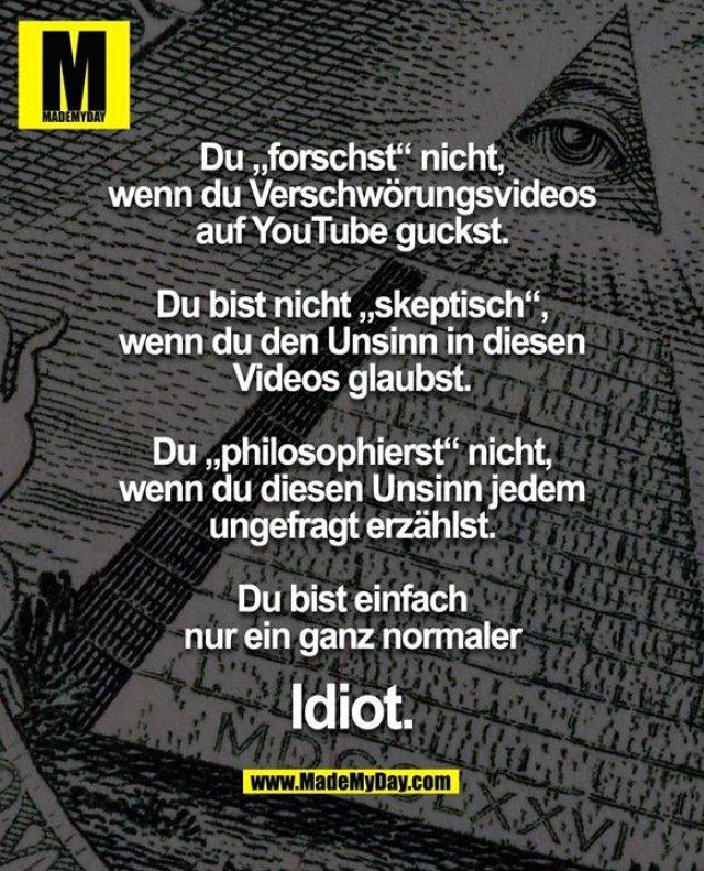 """Du """"forschst"""" nicht,<br /> wenn du Verschwörungsvideos<br /> auf YouTube guckst.<br /> <br /> Du bist nicht """"skeptisch"""",<br /> wenn du den Unsinn in diesen<br /> Videos glaubst.<br /> <br /> Du """"philosophierst"""" nicht,<br /> wenn du diesen Unsinn jedem<br /> ungefragt erzählst.<br /> <br /> Du bist einfach<br /> nur ein ganz normaler<br /> <br /> Idiot."""