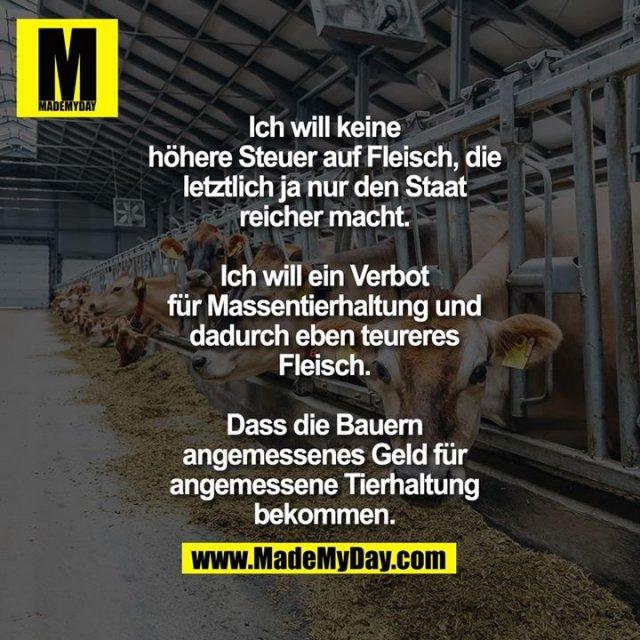 Ich will keine höhere Steuer auf Fleisch, die letztlich ja nur den Staat reicher macht. Ich will ein Verbot für Massentierhaltung und dadurch eben teureres Fleisch. Dass die Bauern angemessenes Geld für angemessene Tierhaltung bekommen.